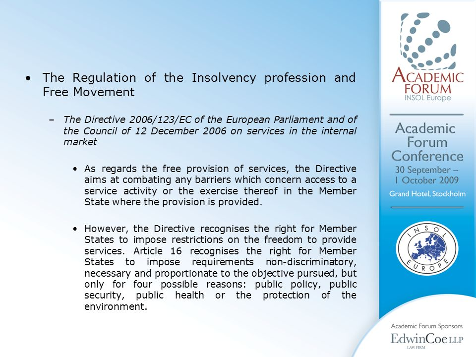 The Regulation of the Insolvency profession and Free Movement –The Directive 2006/123/EC of the European Parliament and of the Council of 12 December 2006 on services in the internal market As regards the free provision of services, the Directive aims at combating any barriers which concern access to a service activity or the exercise thereof in the Member State where the provision is provided.