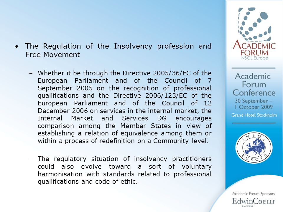 The Regulation of the Insolvency profession and Free Movement –Whether it be through the Directive 2005/36/EC of the European Parliament and of the Council of 7 September 2005 on the recognition of professional qualifications and the Directive 2006/123/EC of the European Parliament and of the Council of 12 December 2006 on services in the internal market, the Internal Market and Services DG encourages comparison among the Member States in view of establishing a relation of equivalence among them or within a process of redefinition on a Community level.