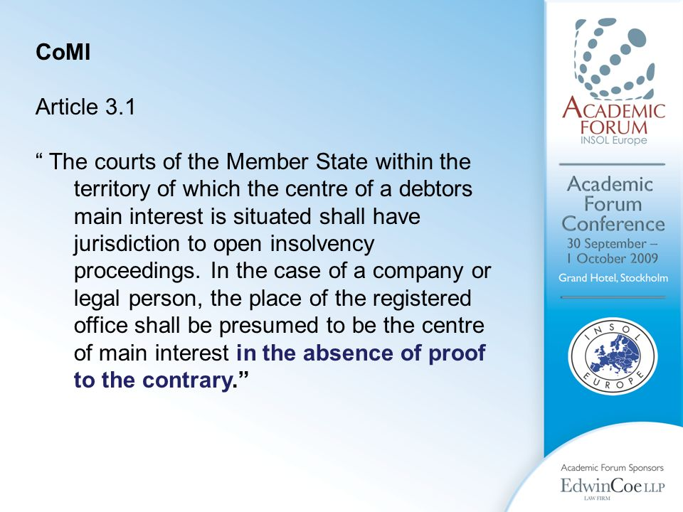 CoMI Article 3.1 The courts of the Member State within the territory of which the centre of a debtors main interest is situated shall have jurisdiction to open insolvency proceedings.