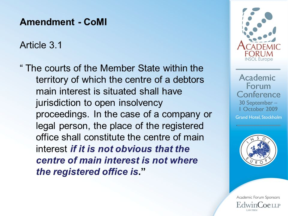 Amendment - CoMI Article 3.1 The courts of the Member State within the territory of which the centre of a debtors main interest is situated shall have jurisdiction to open insolvency proceedings.