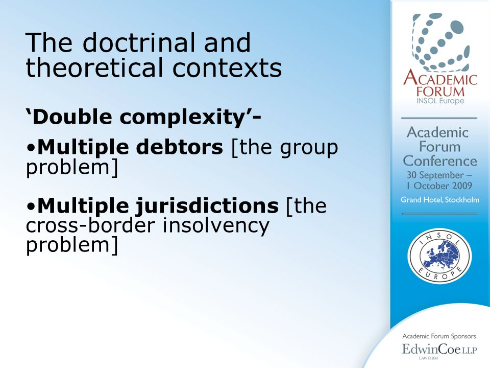 The doctrinal and theoretical contexts 'Double complexity'- Multiple debtors [the group problem] Multiple jurisdictions [the cross-border insolvency problem]