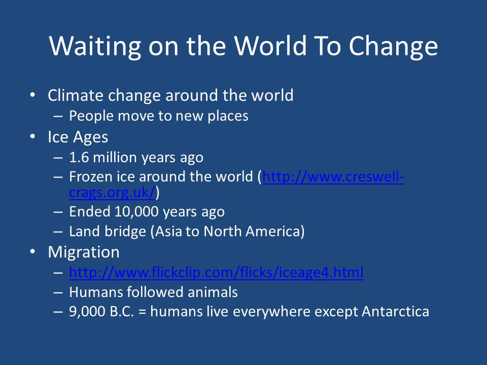 Waiting on the World To Change Climate change around the world – People move to new places Ice Ages – 1.6 million years ago – Frozen ice around the world (http://www.creswell- crags.org.uk/)http://www.creswell- crags.org.uk/ – Ended 10,000 years ago – Land bridge (Asia to North America) Migration – http://www.flickclip.com/flicks/iceage4.html http://www.flickclip.com/flicks/iceage4.html – Humans followed animals – 9,000 B.C.