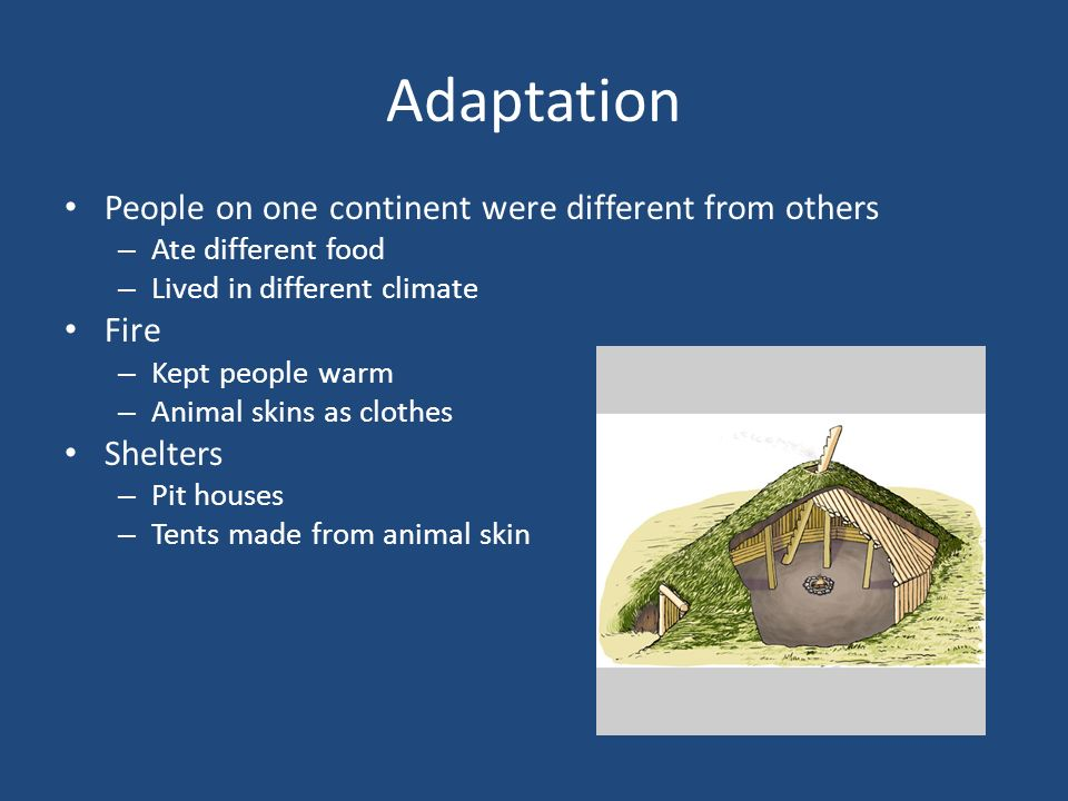 Adaptation People on one continent were different from others – Ate different food – Lived in different climate Fire – Kept people warm – Animal skins as clothes Shelters – Pit houses – Tents made from animal skin