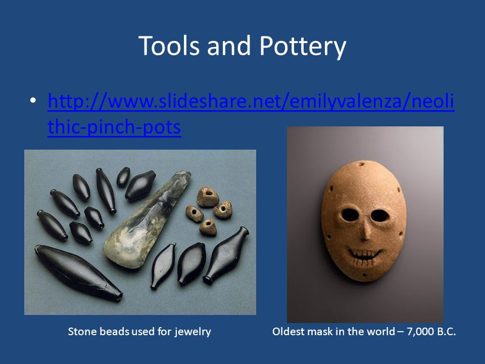 Tools and Pottery http://www.slideshare.net/emilyvalenza/neoli thic-pinch-pots http://www.slideshare.net/emilyvalenza/neoli thic-pinch-pots Stone beads used for jewelryOldest mask in the world – 7,000 B.C.