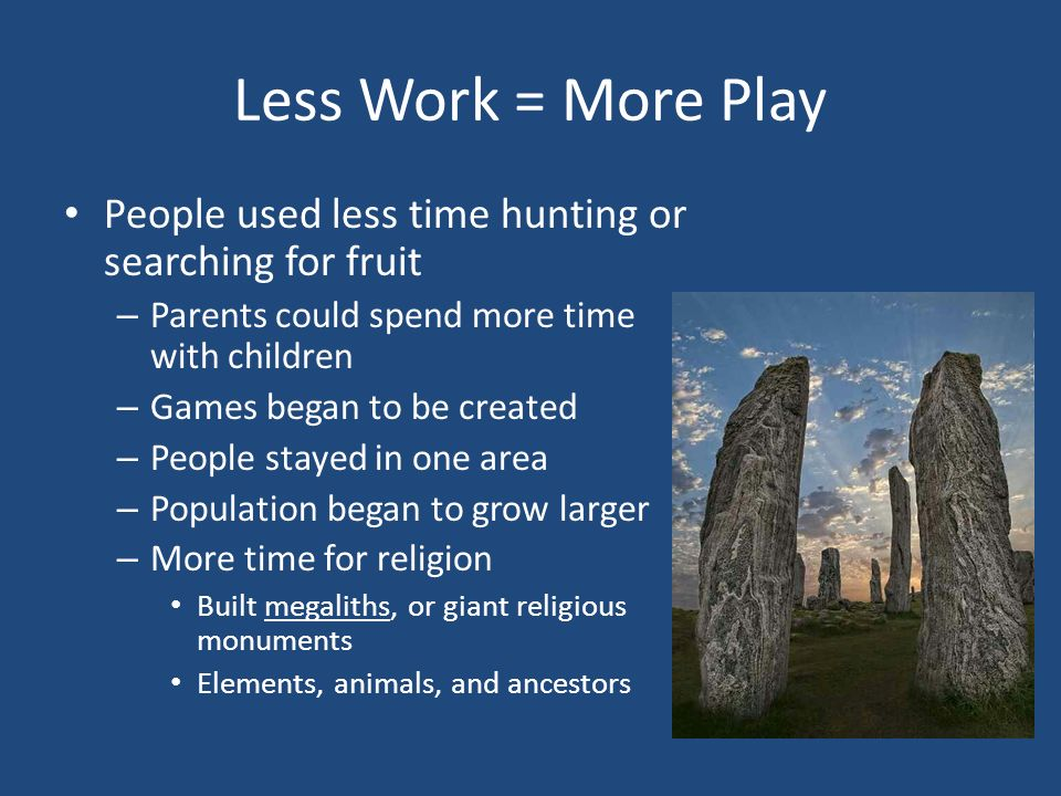 Less Work = More Play People used less time hunting or searching for fruit – Parents could spend more time with children – Games began to be created – People stayed in one area – Population began to grow larger – More time for religion Built megaliths, or giant religious monuments Elements, animals, and ancestors