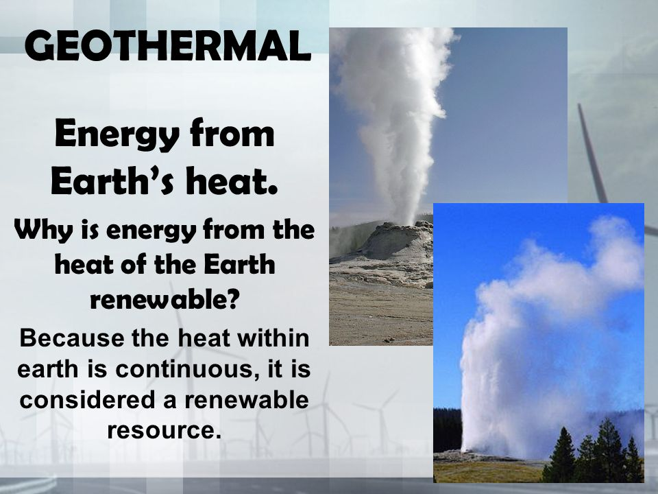 GEOTHERMAL Energy from Earth's heat. Why is energy from the heat of the Earth renewable.