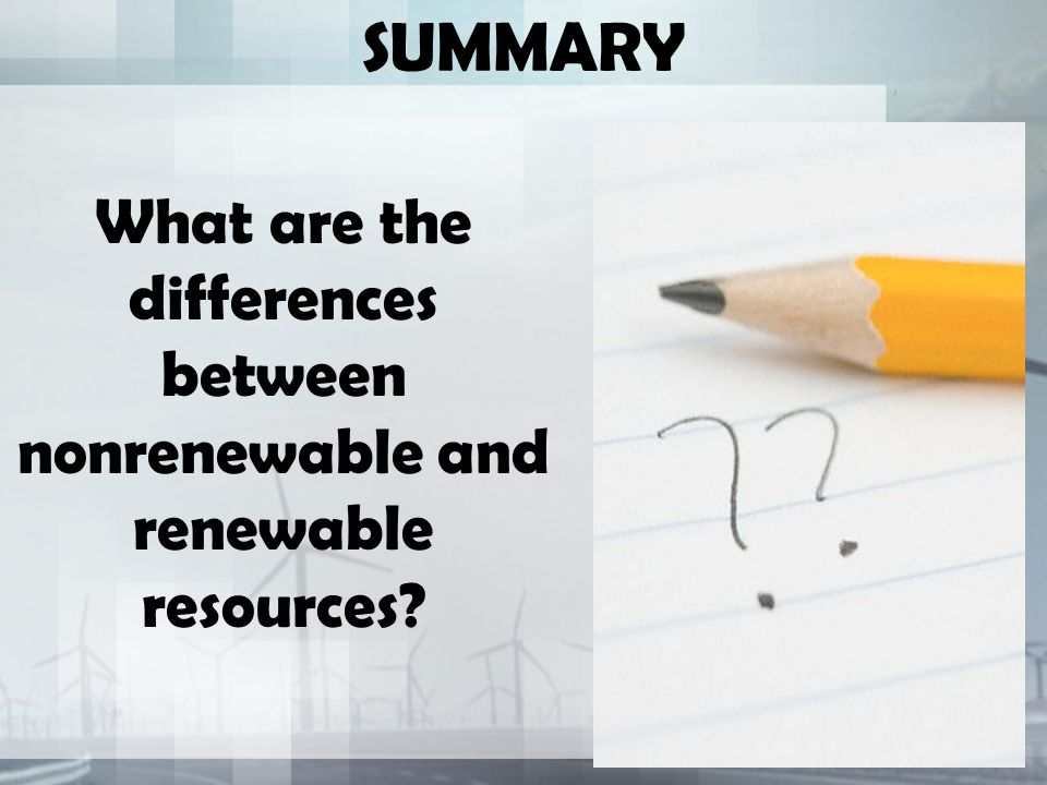SUMMARY What are the differences between nonrenewable and renewable resources