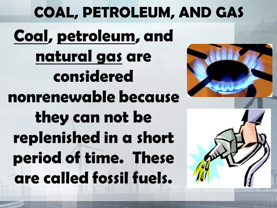 COAL, PETROLEUM, AND GAS Coal, petroleum, and natural gas are considered nonrenewable because they can not be replenished in a short period of time.