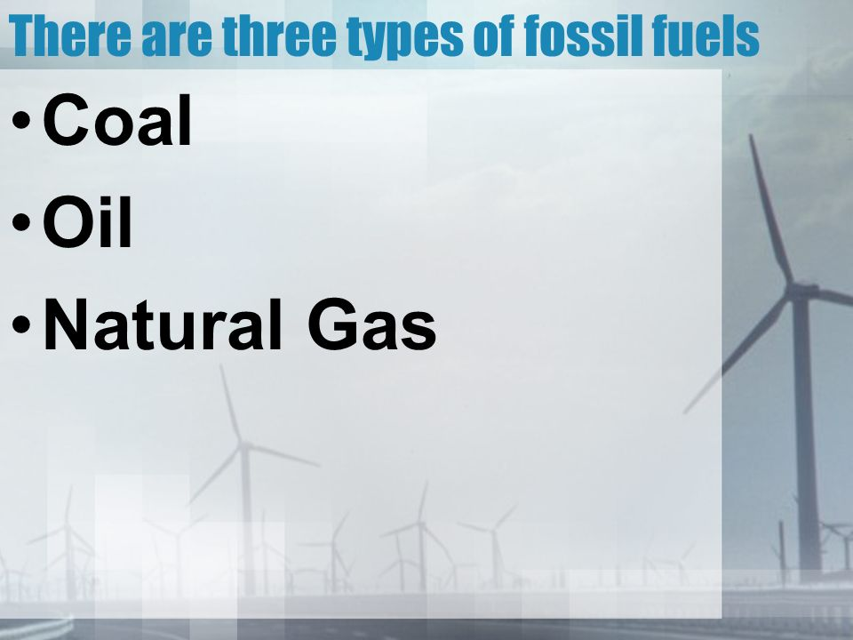 There are three types of fossil fuels Coal Oil Natural Gas