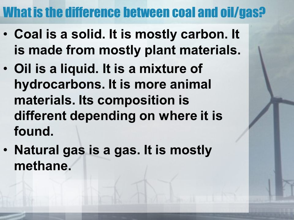 What is the difference between coal and oil/gas. Coal is a solid.