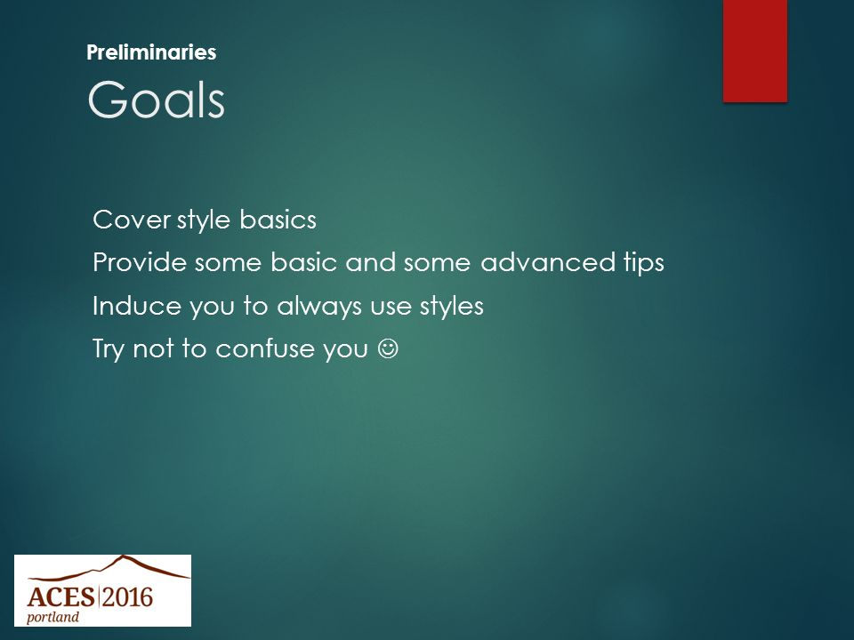 824f4b6bd23 4 Goals Preliminaries Cover style basics Provide some basic and some  advanced tips Induce you to always use styles Try not to confuse you