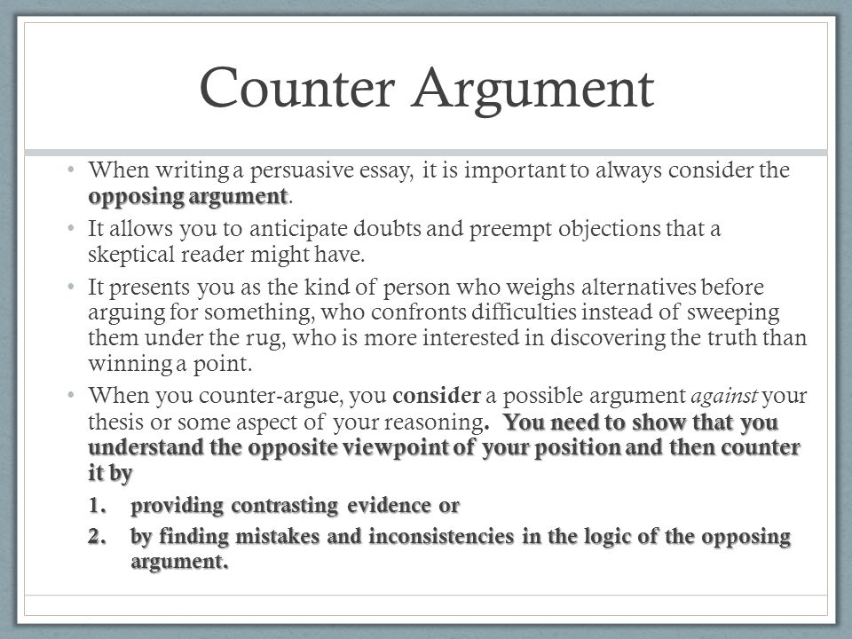 counter arguments for persuasive essay An argument essay is an essay that seeks to persuade an audience to see the writer's pointthus, an argumentative essay requires the student to investigate a topic, collect evidence, and evaluate evidence in order to clearly establish a point of view on the topic chosen.