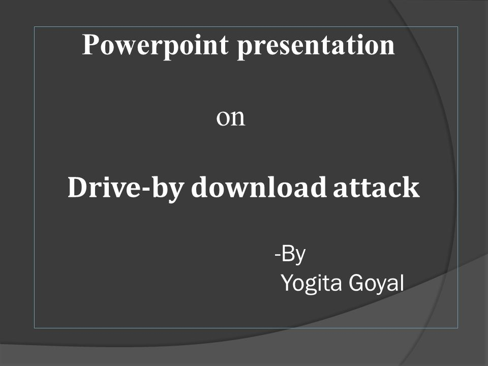 powerpoint presentation on drive by download attack by yogita goyal