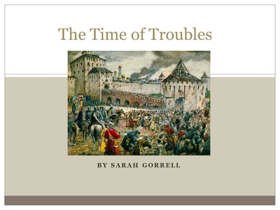 BY SARAH GORRELL The Time of Troubles  Who Was Important