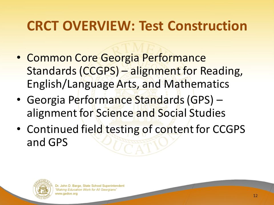 CRCT OVERVIEW: Test Construction Common Core Georgia Performance Standards (CCGPS) – alignment for Reading, English/Language Arts, and Mathematics Georgia Performance Standards (GPS) – alignment for Science and Social Studies Continued field testing of content for CCGPS and GPS 12