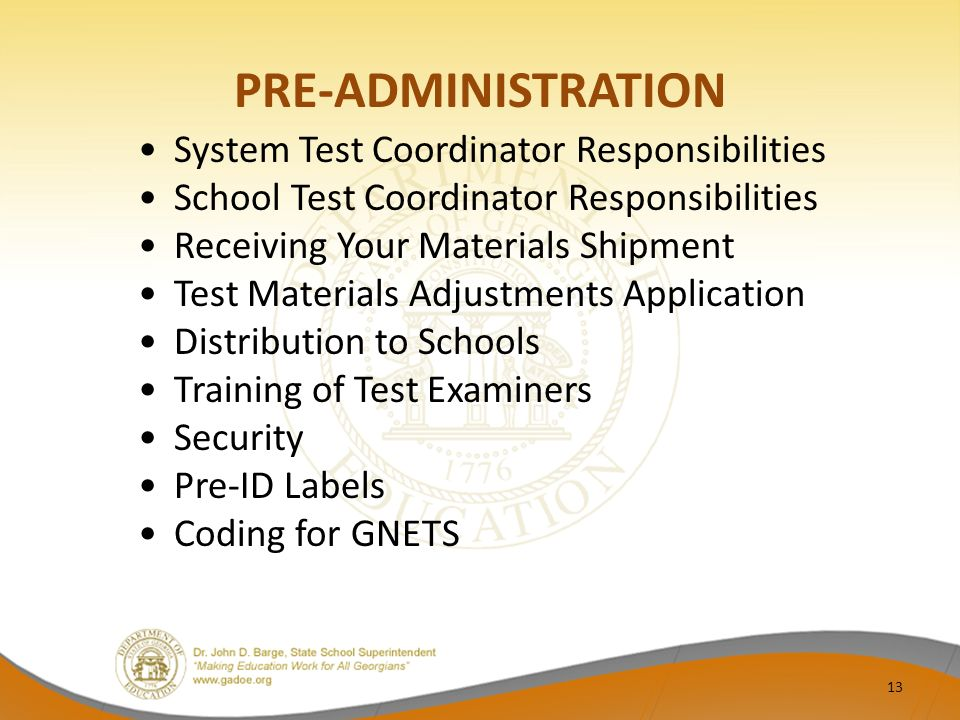 PRE-ADMINISTRATION System Test Coordinator Responsibilities School Test Coordinator Responsibilities Receiving Your Materials Shipment Test Materials Adjustments Application Distribution to Schools Training of Test Examiners Security Pre-ID Labels Coding for GNETS 13