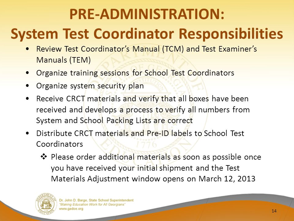 PRE-ADMINISTRATION: System Test Coordinator Responsibilities Review Test Coordinator's Manual (TCM) and Test Examiner's Manuals (TEM) Organize training sessions for School Test Coordinators Organize system security plan Receive CRCT materials and verify that all boxes have been received and develops a process to verify all numbers from System and School Packing Lists are correct Distribute CRCT materials and Pre-ID labels to School Test Coordinators  Please order additional materials as soon as possible once you have received your initial shipment and the Test Materials Adjustment window opens on March 12, 2013 14