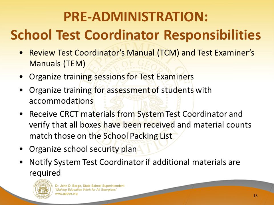 PRE-ADMINISTRATION: School Test Coordinator Responsibilities Review Test Coordinator's Manual (TCM) and Test Examiner's Manuals (TEM) Organize training sessions for Test Examiners Organize training for assessment of students with accommodations Receive CRCT materials from System Test Coordinator and verify that all boxes have been received and material counts match those on the School Packing List Organize school security plan Notify System Test Coordinator if additional materials are required 15