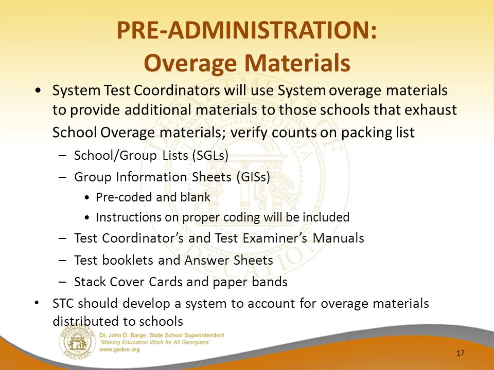 PRE-ADMINISTRATION: Overage Materials System Test Coordinators will use System overage materials to provide additional materials to those schools that exhaust School Overage materials; verify counts on packing list –School/Group Lists (SGLs) –Group Information Sheets (GISs) Pre-coded and blank Instructions on proper coding will be included –Test Coordinator's and Test Examiner's Manuals –Test booklets and Answer Sheets –Stack Cover Cards and paper bands STC should develop a system to account for overage materials distributed to schools 17