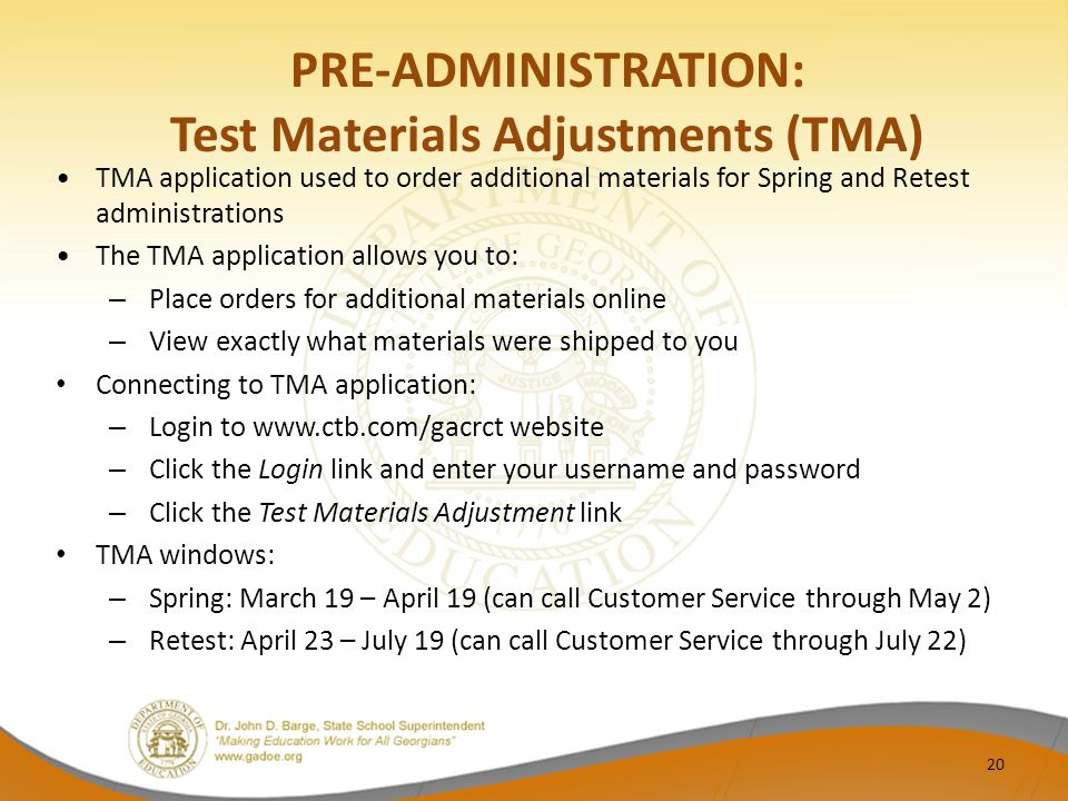 PRE-ADMINISTRATION: Test Materials Adjustments (TMA) TMA application used to order additional materials for Spring and Retest administrations The TMA application allows you to: – Place orders for additional materials online – View exactly what materials were shipped to you Connecting to TMA application: – Login to www.ctb.com/gacrct website – Click the Login link and enter your username and password – Click the Test Materials Adjustment link TMA windows: – Spring: March 19 – April 19 (can call Customer Service through May 2) – Retest: April 23 – July 19 (can call Customer Service through July 22) 20