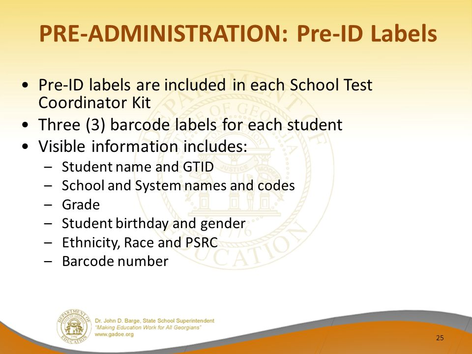 PRE-ADMINISTRATION: Pre-ID Labels Pre-ID labels are included in each School Test Coordinator Kit Three (3) barcode labels for each student Visible information includes: –Student name and GTID –School and System names and codes –Grade –Student birthday and gender –Ethnicity, Race and PSRC –Barcode number 25