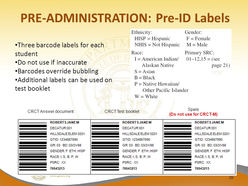 PRE-ADMINISTRATION: Pre-ID Labels Three barcode labels for each student Do not use if inaccurate Barcodes override bubbling Additional labels can be used on test booklet TCM CRCT Answer documentCRCT Test booklet Spare (Do not use for CRCT-M) 26