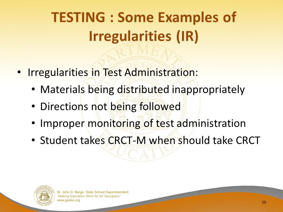 TESTING : Some Examples of Irregularities (IR) Irregularities in Test Administration: Materials being distributed inappropriately Directions not being followed Improper monitoring of test administration Student takes CRCT-M when should take CRCT 39