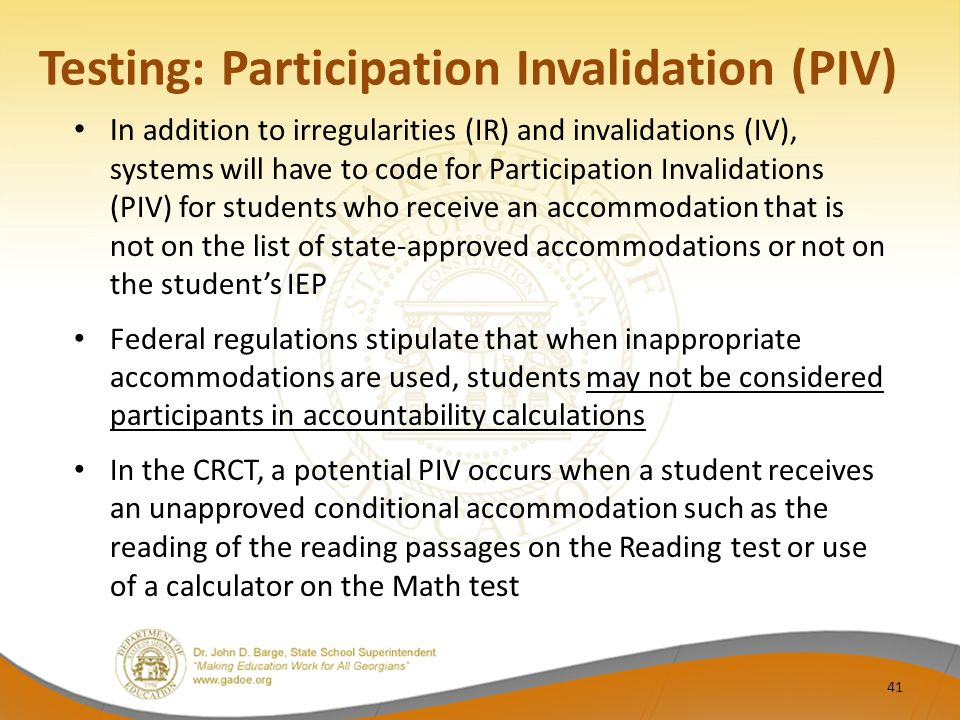 Testing: Participation Invalidation (PIV) In addition to irregularities (IR) and invalidations (IV), systems will have to code for Participation Invalidations (PIV) for students who receive an accommodation that is not on the list of state-approved accommodations or not on the student's IEP Federal regulations stipulate that when inappropriate accommodations are used, students may not be considered participants in accountability calculations In the CRCT, a potential PIV occurs when a student receives an unapproved conditional accommodation such as the reading of the reading passages on the Reading test or use of a calculator on the Math test 41
