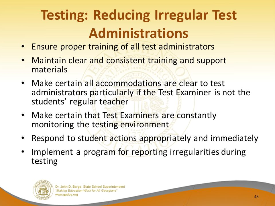 Testing: Reducing Irregular Test Administrations Ensure proper training of all test administrators Maintain clear and consistent training and support materials Make certain all accommodations are clear to test administrators particularly if the Test Examiner is not the students' regular teacher Make certain that Test Examiners are constantly monitoring the testing environment Respond to student actions appropriately and immediately Implement a program for reporting irregularities during testing 43