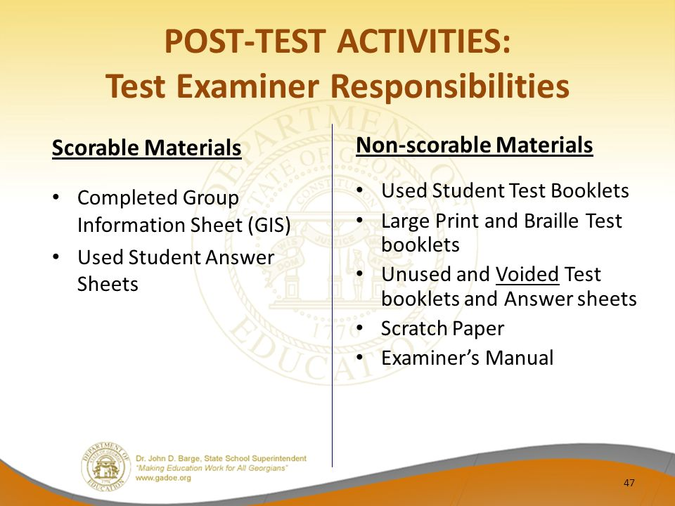 POST-TEST ACTIVITIES: Test Examiner Responsibilities Scorable Materials Completed Group Information Sheet (GIS) Used Student Answer Sheets Non-scorable Materials Used Student Test Booklets Large Print and Braille Test booklets Unused and Voided Test booklets and Answer sheets Scratch Paper Examiner's Manual 47