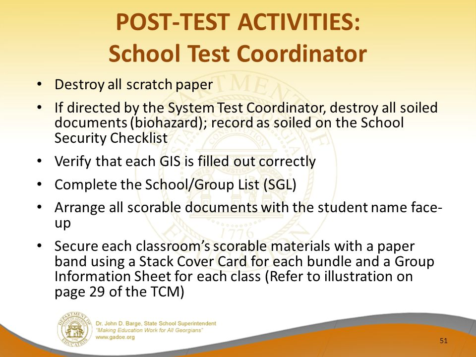 POST-TEST ACTIVITIES: School Test Coordinator Destroy all scratch paper If directed by the System Test Coordinator, destroy all soiled documents (biohazard); record as soiled on the School Security Checklist Verify that each GIS is filled out correctly Complete the School/Group List (SGL) Arrange all scorable documents with the student name face- up Secure each classroom's scorable materials with a paper band using a Stack Cover Card for each bundle and a Group Information Sheet for each class (Refer to illustration on page 29 of the TCM) 51