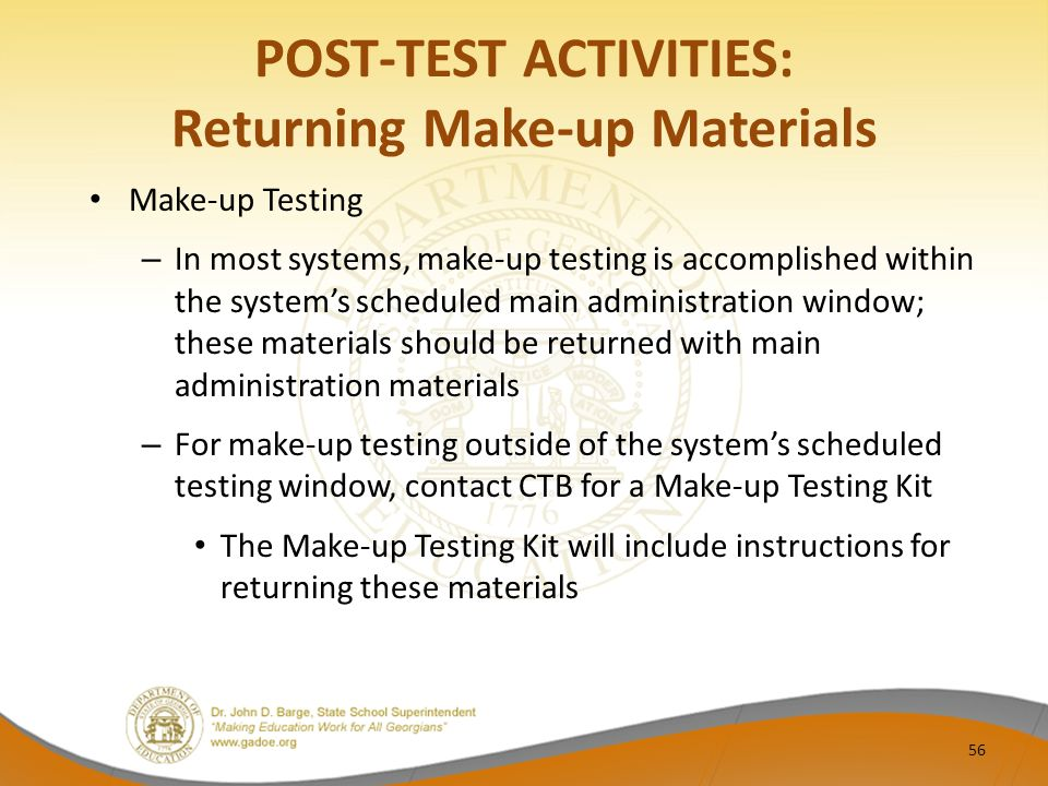 POST-TEST ACTIVITIES: Returning Make-up Materials Make-up Testing – In most systems, make-up testing is accomplished within the system's scheduled main administration window; these materials should be returned with main administration materials – For make-up testing outside of the system's scheduled testing window, contact CTB for a Make-up Testing Kit The Make-up Testing Kit will include instructions for returning these materials 56