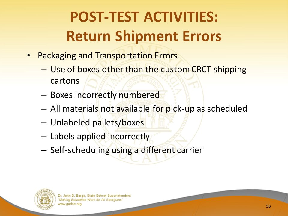 POST-TEST ACTIVITIES: Return Shipment Errors Packaging and Transportation Errors – Use of boxes other than the custom CRCT shipping cartons – Boxes incorrectly numbered – All materials not available for pick-up as scheduled – Unlabeled pallets/boxes – Labels applied incorrectly – Self-scheduling using a different carrier 58