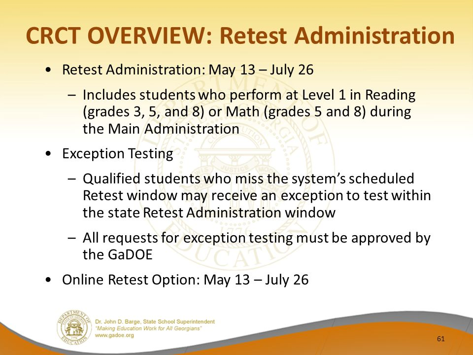 CRCT OVERVIEW: Retest Administration Retest Administration: May 13 – July 26 –Includes students who perform at Level 1 in Reading (grades 3, 5, and 8) or Math (grades 5 and 8) during the Main Administration Exception Testing –Qualified students who miss the system's scheduled Retest window may receive an exception to test within the state Retest Administration window –All requests for exception testing must be approved by the GaDOE Online Retest Option: May 13 – July 26 61