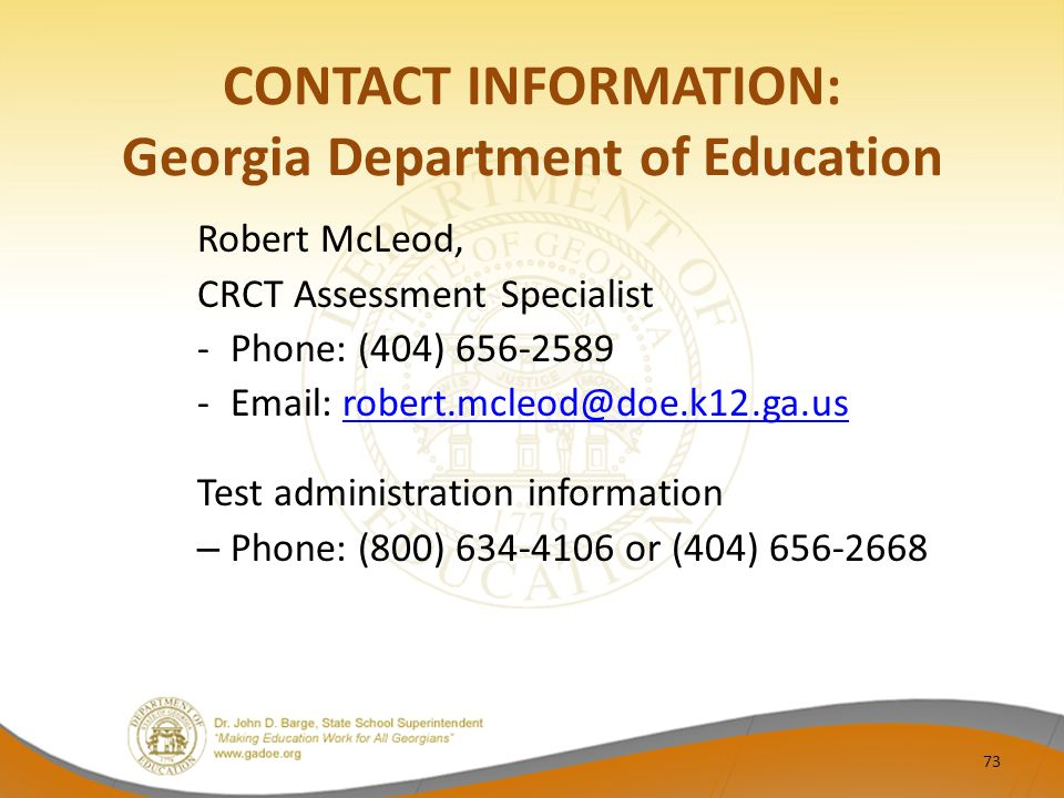 CONTACT INFORMATION: Georgia Department of Education Robert McLeod, CRCT Assessment Specialist -Phone: (404) 656-2589 -Email: robert.mcleod@doe.k12.ga.usrobert.mcleod@doe.k12.ga.us Test administration information – Phone: (800) 634-4106 or (404) 656-2668 73
