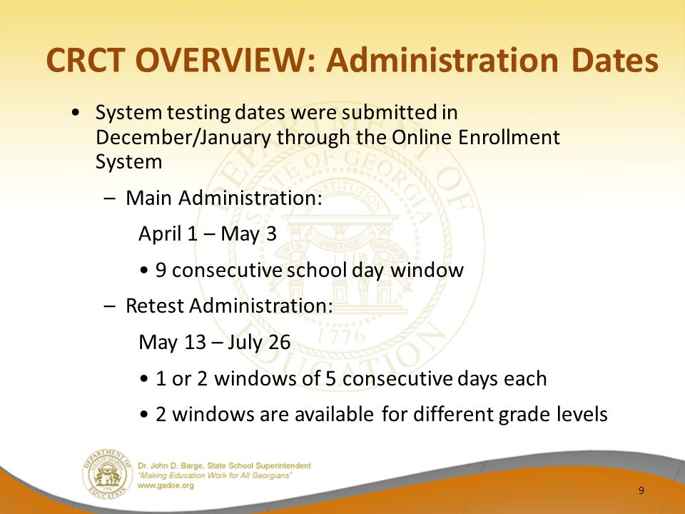 CRCT OVERVIEW: Administration Dates System testing dates were submitted in December/January through the Online Enrollment System –Main Administration: April 1 – May 3 9 consecutive school day window –Retest Administration: May 13 – July 26 1 or 2 windows of 5 consecutive days each 2 windows are available for different grade levels 9