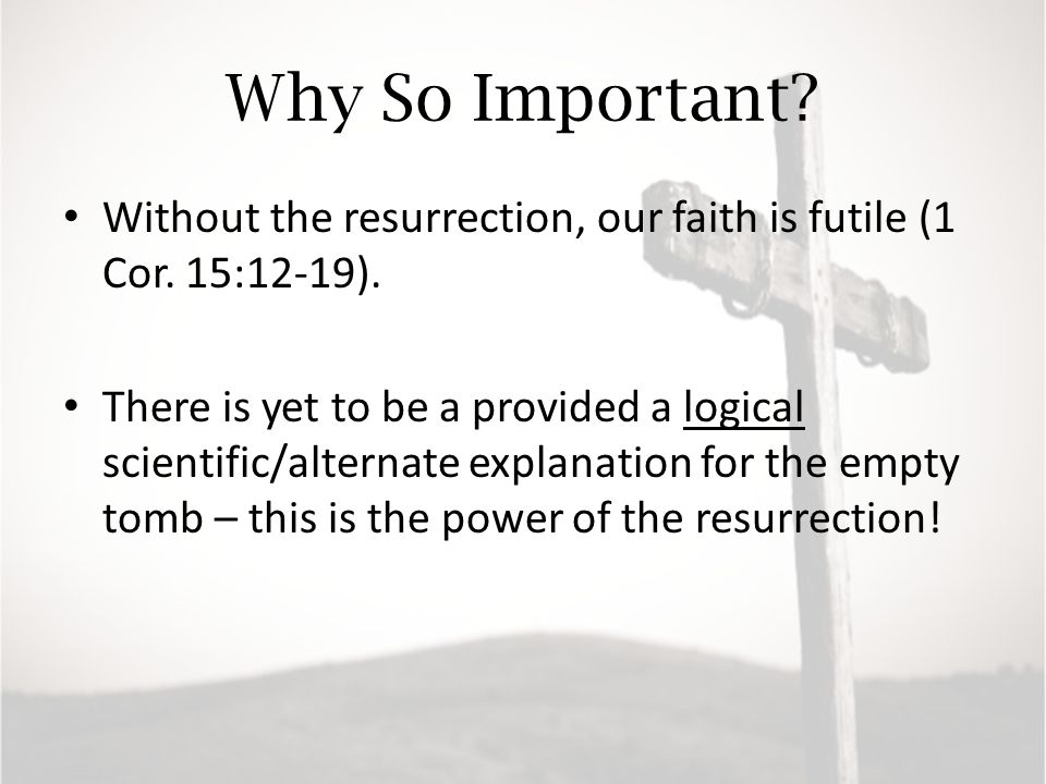 Why So Important. Without the resurrection, our faith is futile (1 Cor.