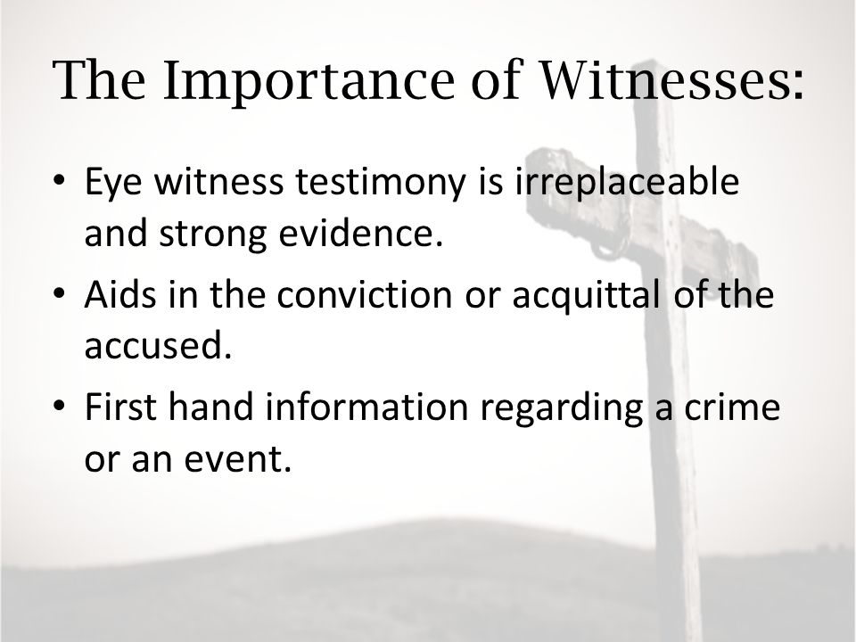 The Importance of Witnesses: Eye witness testimony is irreplaceable and strong evidence.