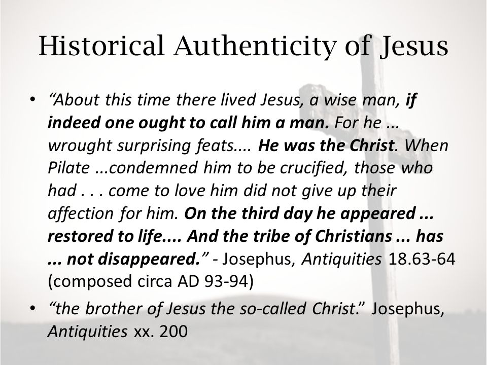 Historical Authenticity of Jesus About this time there lived Jesus, a wise man, if indeed one ought to call him a man.