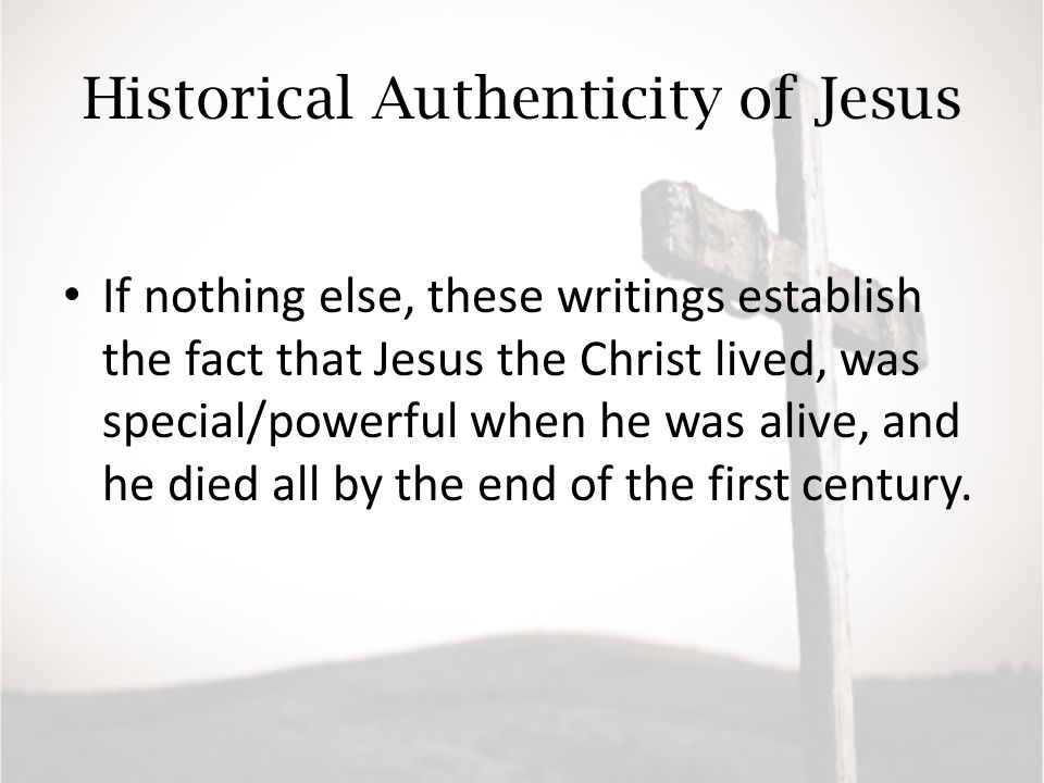 Historical Authenticity of Jesus If nothing else, these writings establish the fact that Jesus the Christ lived, was special/powerful when he was alive, and he died all by the end of the first century.
