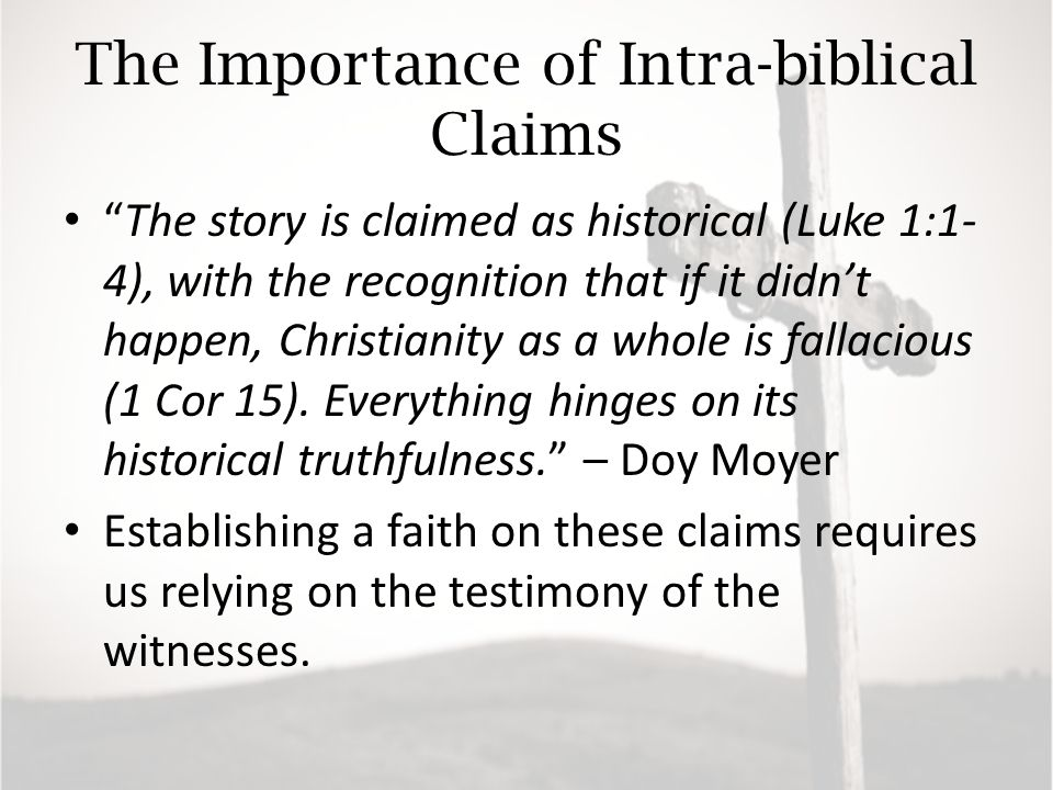 The Importance of Intra-biblical Claims The story is claimed as historical (Luke 1:1- 4), with the recognition that if it didn't happen, Christianity as a whole is fallacious (1 Cor 15).
