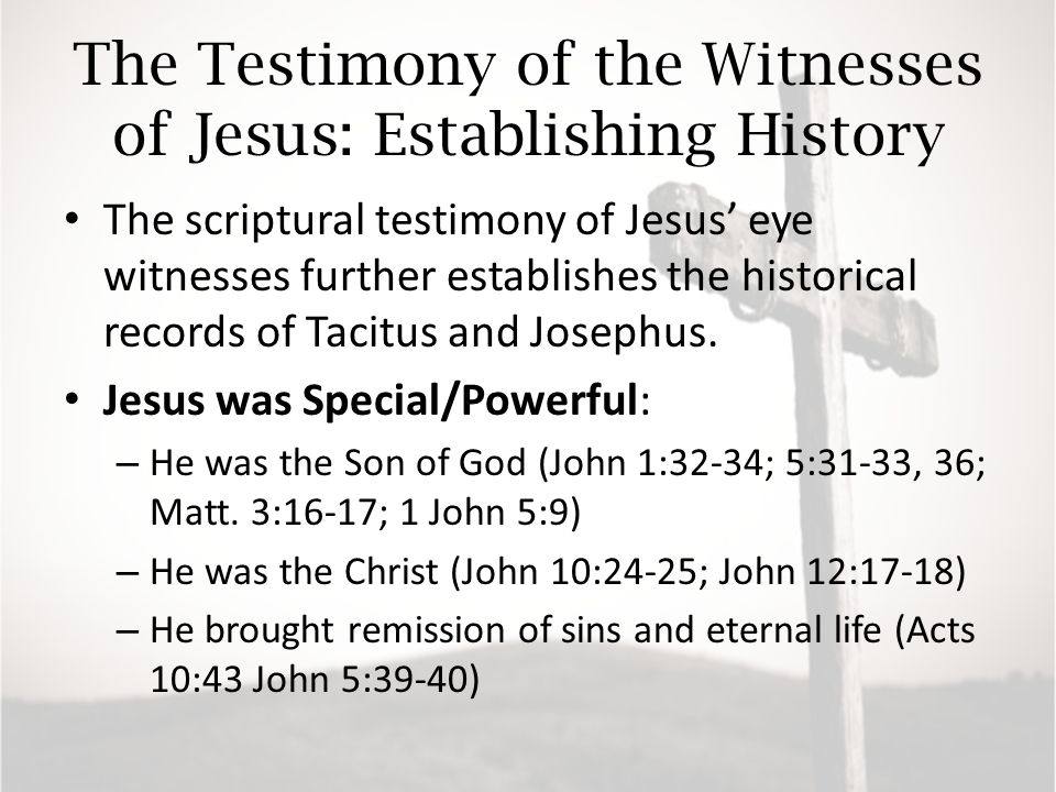 The Testimony of the Witnesses of Jesus: Establishing History The scriptural testimony of Jesus' eye witnesses further establishes the historical records of Tacitus and Josephus.