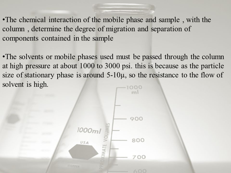 The chemical interaction of the mobile phase and sample, with the column, determine the degree of migration and separation of components contained in the sample The solvents or mobile phases used must be passed through the column at high pressure at about 1000 to 3000 psi.