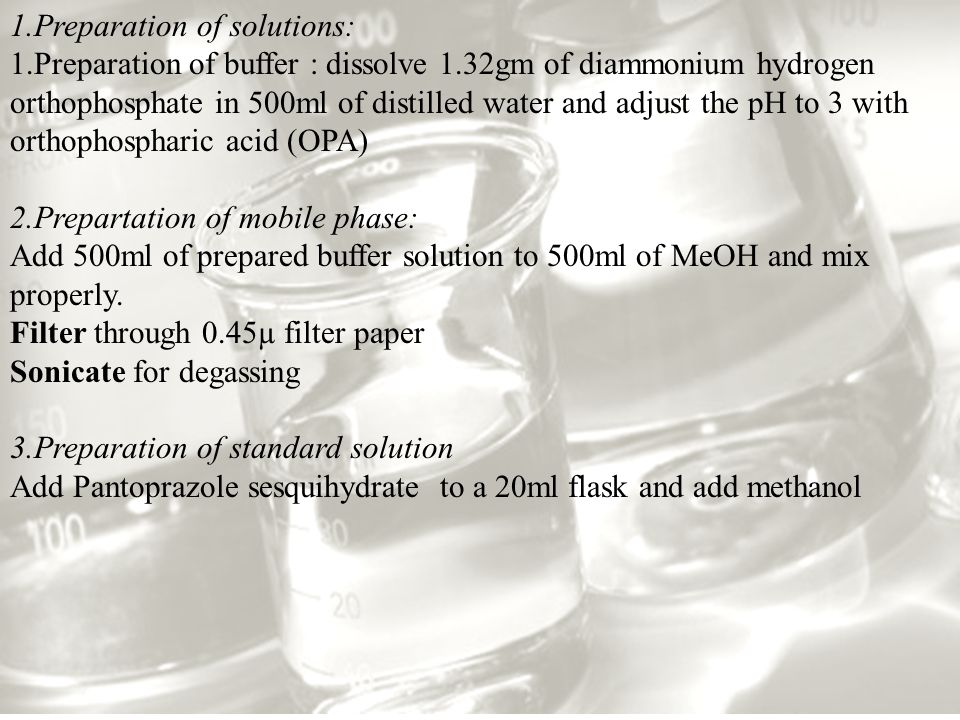 1.Preparation of solutions: 1.Preparation of buffer : dissolve 1.32gm of diammonium hydrogen orthophosphate in 500ml of distilled water and adjust the pH to 3 with orthophospharic acid (OPA) 2.Prepartation of mobile phase: Add 500ml of prepared buffer solution to 500ml of MeOH and mix properly.