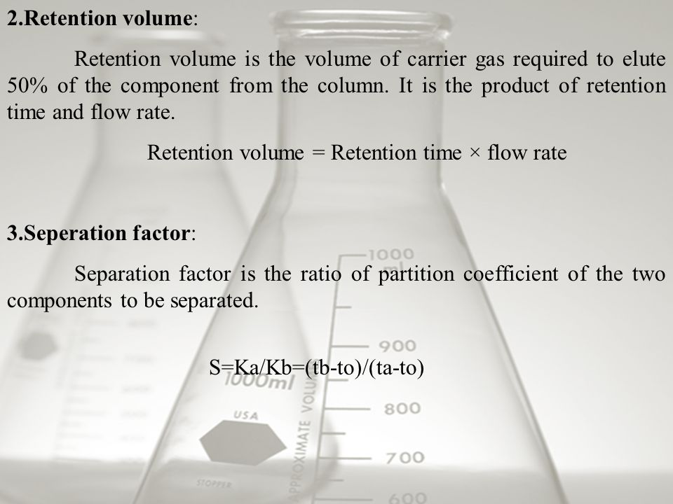 2.Retention volume: Retention volume is the volume of carrier gas required to elute 50% of the component from the column.