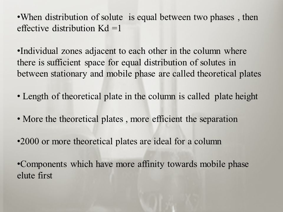 When distribution of solute is equal between two phases, then effective distribution Kd =1 Individual zones adjacent to each other in the column where there is sufficient space for equal distribution of solutes in between stationary and mobile phase are called theoretical plates Length of theoretical plate in the column is called plate height More the theoretical plates, more efficient the separation 2000 or more theoretical plates are ideal for a column Components which have more affinity towards mobile phase elute first