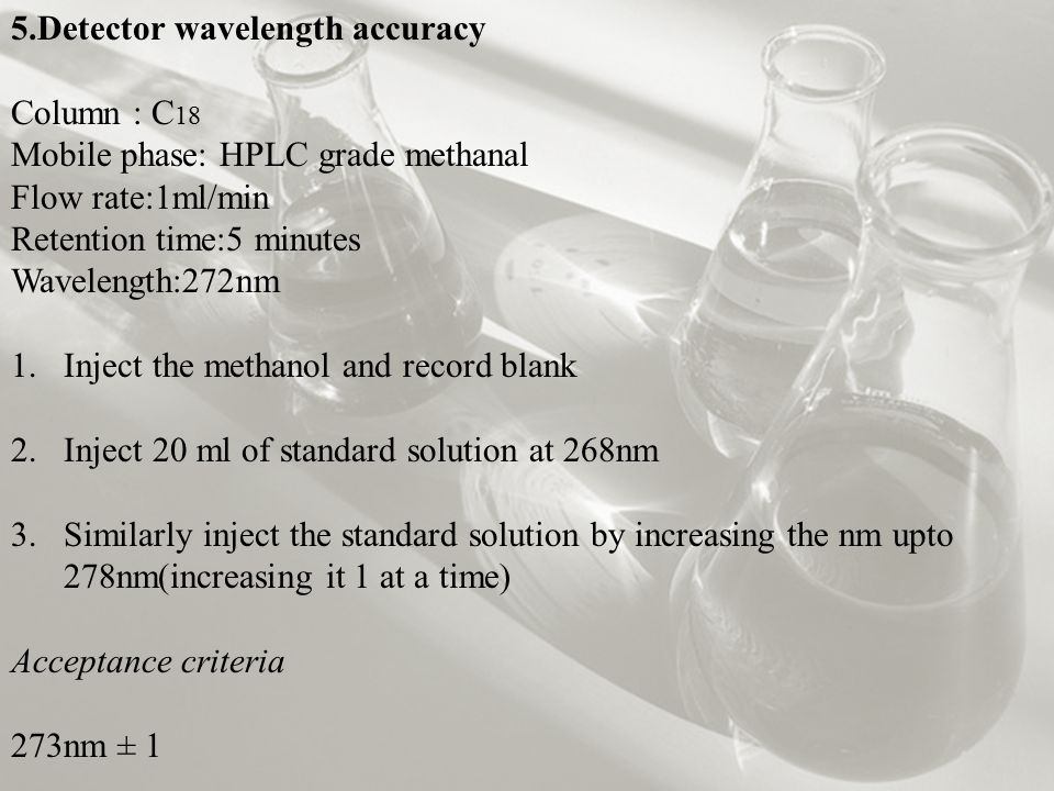 5.Detector wavelength accuracy Column : C 18 Mobile phase: HPLC grade methanal Flow rate:1ml/min Retention time:5 minutes Wavelength:272nm 1.Inject the methanol and record blank 2.Inject 20 ml of standard solution at 268nm 3.Similarly inject the standard solution by increasing the nm upto 278nm(increasing it 1 at a time) Acceptance criteria 273nm ± 1