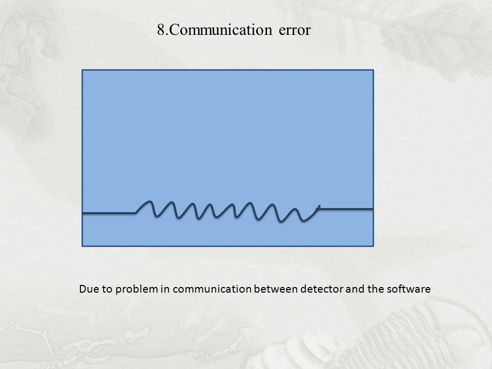 8.Communication error Due to problem in communication between detector and the software