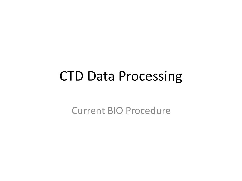 CTD Data Processing Current BIO Procedure  Current Processing