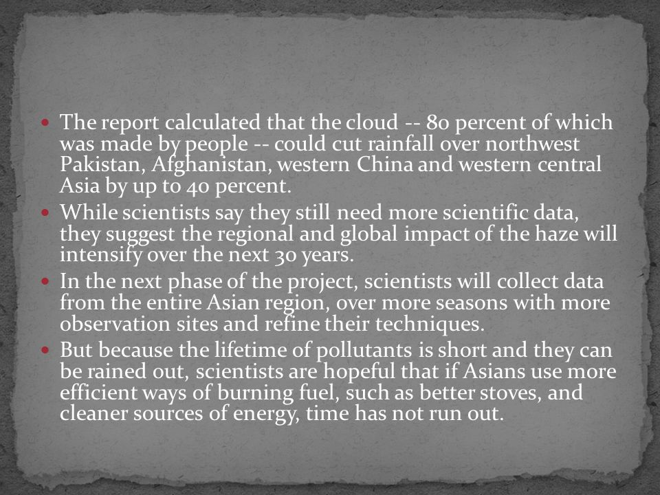 The report calculated that the cloud -- 80 percent of which was made by people -- could cut rainfall over northwest Pakistan, Afghanistan, western China and western central Asia by up to 40 percent.